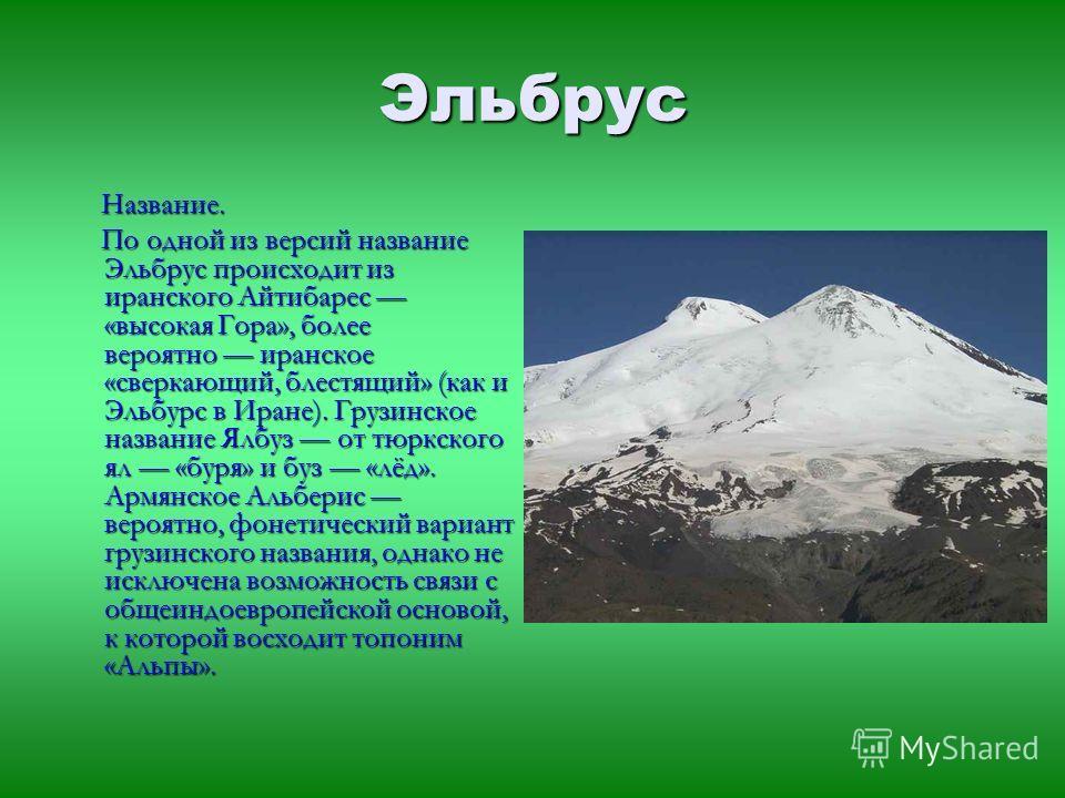 Эльбрус Название. Название. По одной из версий название Эльбрус происходит из иранского Айтибарес «высокая Гора», более вероятно иранское «сверкающий, блестящий» (как и Эльбурс в Иране). Грузинское название Ялбуз от тюркского ял «буря» и буз «лёд». А