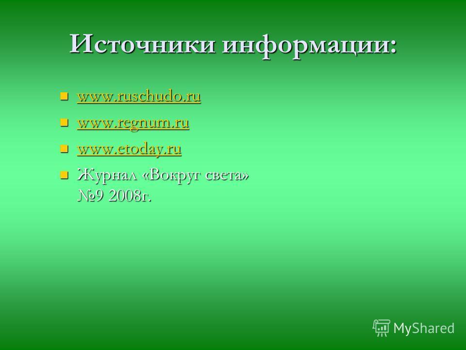 Источники информации: www.ruschudo.ru www.regnum.ru www.etoday.ru Журнал «Вокруг света» 9 2008г.