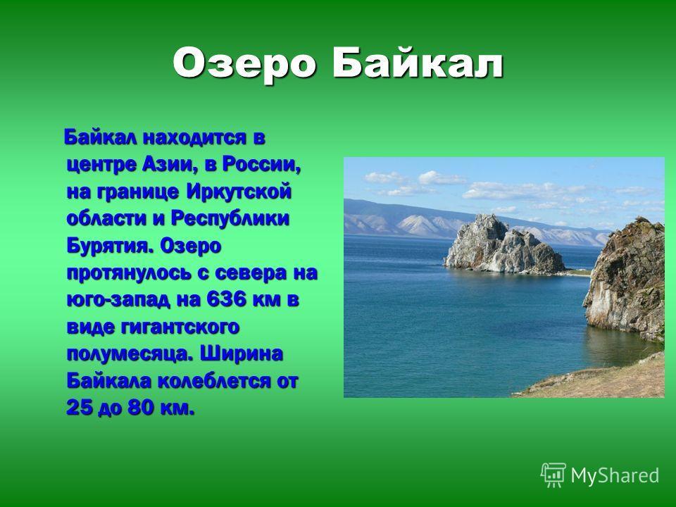 Озеро Байкал Байкал находится в центре Азии, в России, на границе Иркутской области и Республики Бурятия. Озеро протянулось с севера на юго-запад на 636 км в виде гигантского полумесяца. Ширина Байкала колеблется от 25 до 80 км. Байкал находится в це