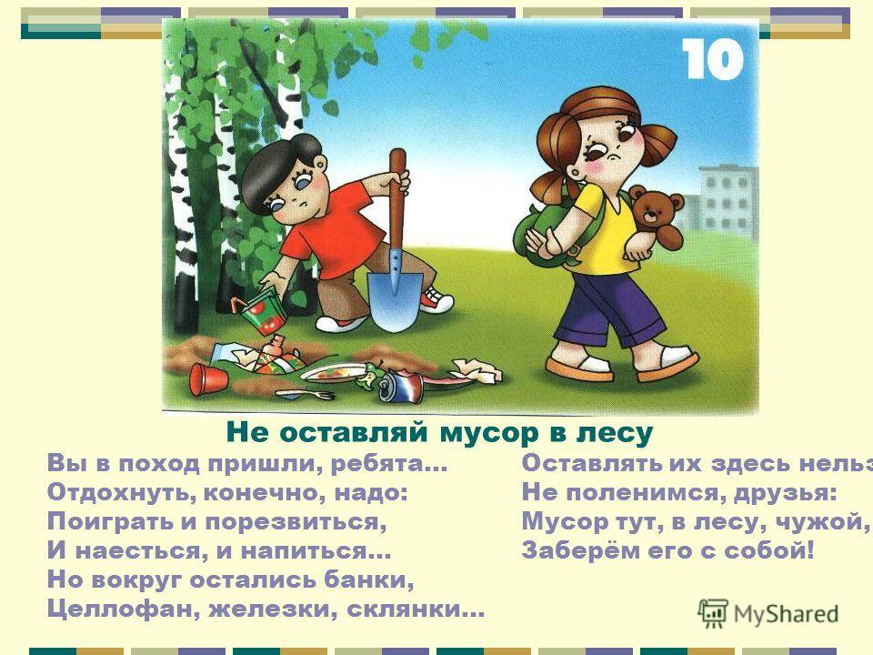 Не оставляй мусор в лесу Вы в поход пришли, ребята… Отдохнуть, конечно, надо: Поиграть и порезвиться, И наесться, и напиться… Но вокруг остались банки, Целлофан, железки, склянки… Оставлять их здесь нельзя! Не поленимся, друзья: Мусор тут, в лесу, чу
