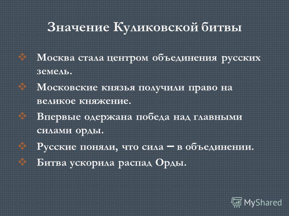 Значение Куликовской битвы Москва стала центром объединения русских земель. Московские князья получили право на великое княжение. Впервые одержана победа над главными силами орды. Русские поняли, что сила – в объединении. Битва ускорила распад Орды.