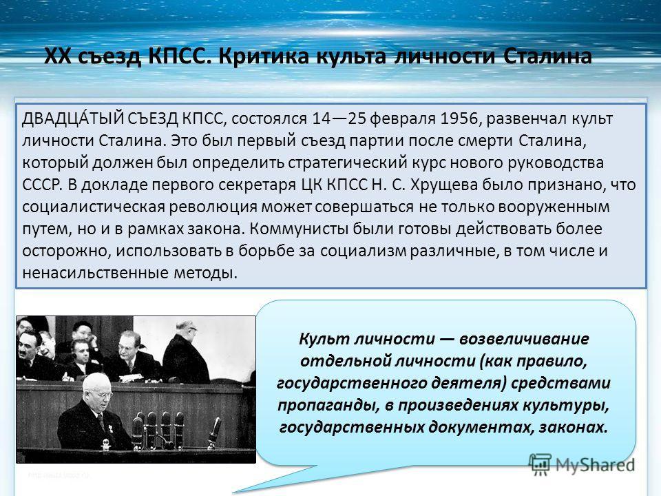 XX съезд КПСС. Критика культа личности Сталина ДВАДЦА́ТЫЙ СЪЕЗД КПСС, состоялся 1425 февраля 1956, развенчал культ личности Сталина. Это был первый съезд партии после смерти Сталина, который должен был определить стратегический курс нового руководств