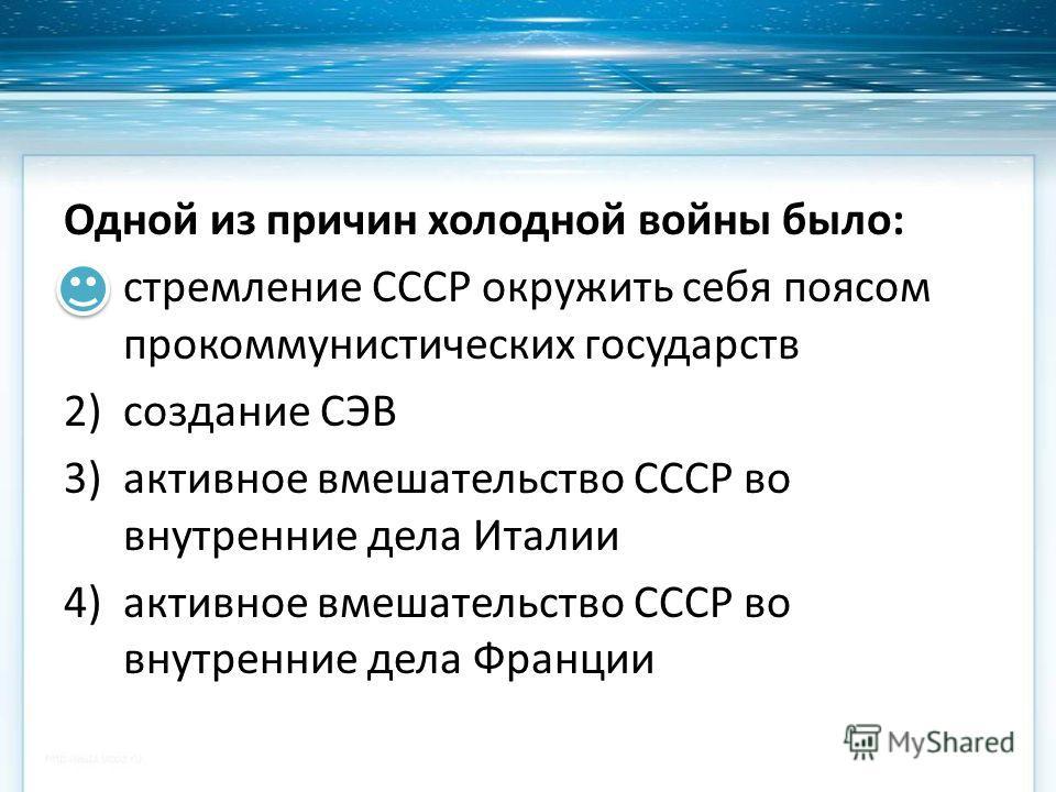 Одной из причин холодной войны было: 1)стремление СССР окружить себя поясом прокоммунистических государств 2)создание СЭВ 3)активное вмешательство СССР во внутренние дела Италии 4)активное вмешательство СССР во внутренние дела Франции
