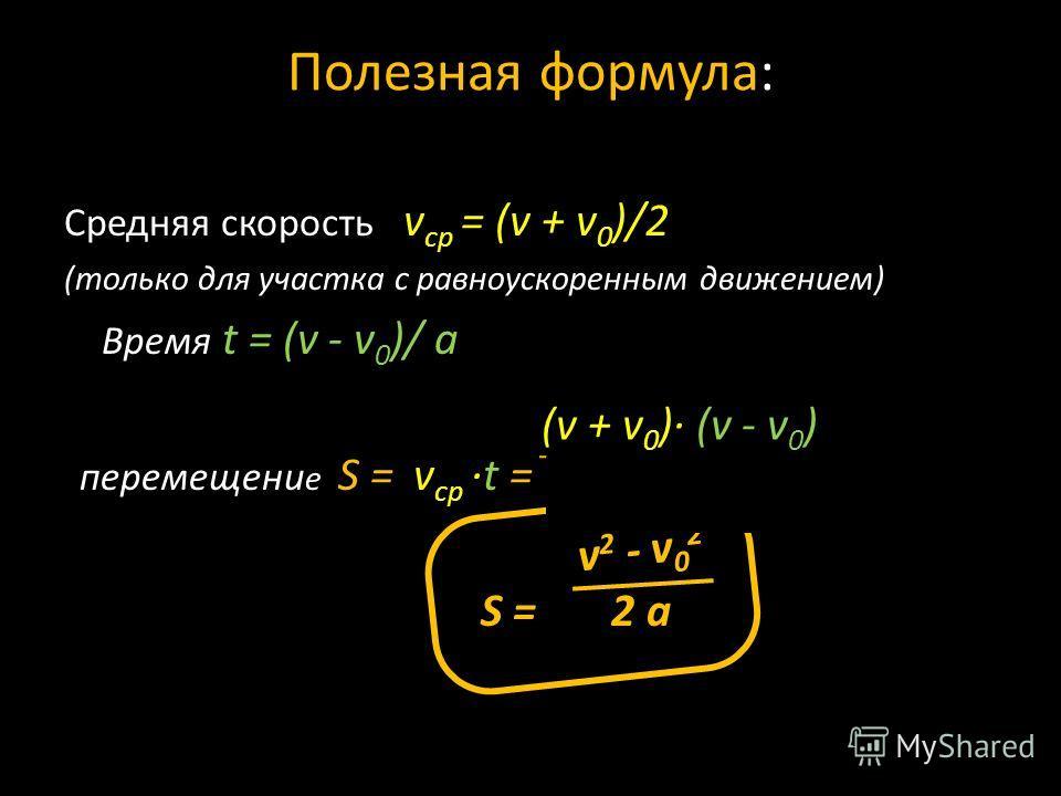 Полезная формула: Средняя скорость v ср = (v + v 0 )/2 (только для участка с равноускоренным движением) Время t = (v - v 0 )/ а перемещени е S = v ср t = 2 а = S = 2 а (v + v 0 ) (v - v 0 ) v 2 - v 0 2