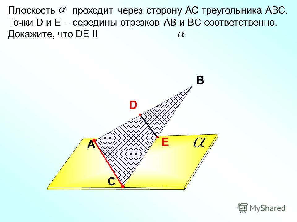A В С Плоскость проходит через сторону АС треугольника АВС. Точки D и E - середины отрезков АВ и BC соответственно. Докажите, что DE II D E