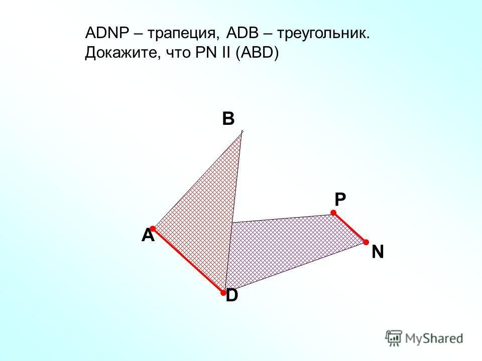 A В D АDNP – трапеция, АDB – треугольник. Докажите, что РN II (ABD) Р N