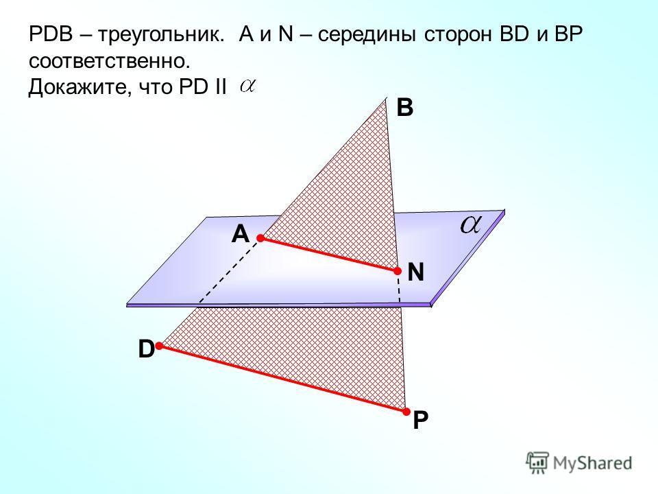РDB – треугольник. А и N – середины сторон ВD и ВР соответственно. Докажите, что РD II D Р В A N