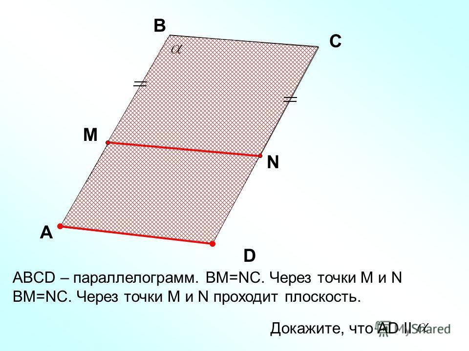 ABCD – параллелограмм. ВМ=NC. Через точки М и N ВМ=NC. Через точки М и N проходит плоскость. A D С C Докажите, что АD II B M N