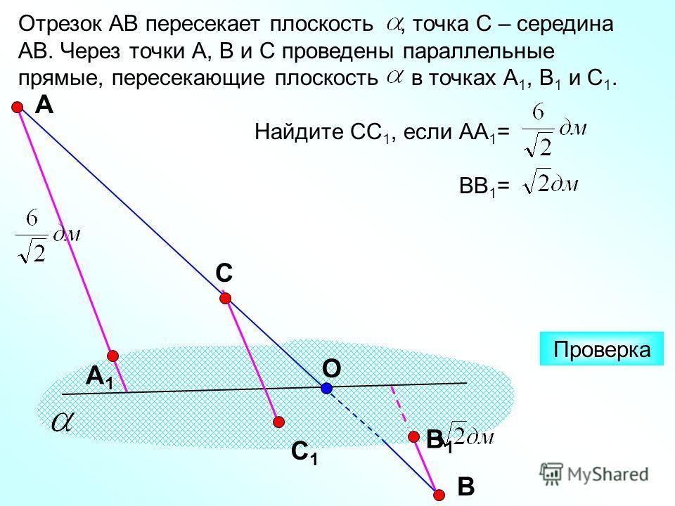 Отрезок АВ пересекает плоскость, точка С – середина АВ. Через точки А, В и С проведены параллельные прямые, пересекающие плоскость в точках А 1, В 1 и С 1. Найдите СС 1, если АА 1 = ВВ 1 = А С Проверка А1А1 С1С1 В1В1 В О