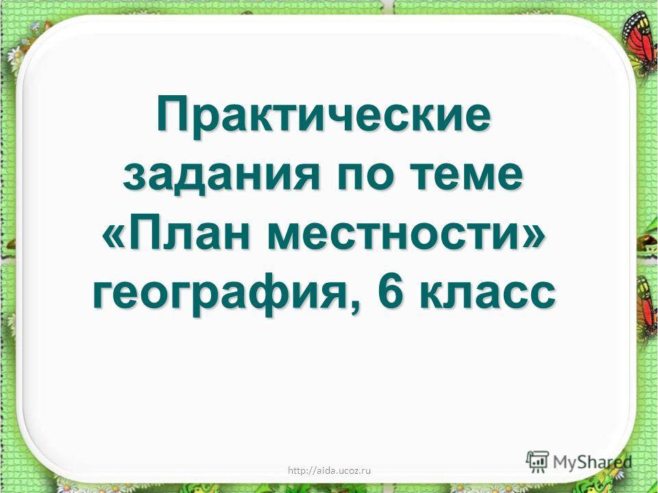 http://aida.ucoz.ru Практические задания по теме «План местности» география, 6 класс