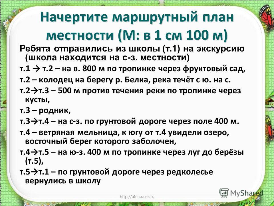 http://aida.ucoz.ru Начертите маршрутный план местности (М: в 1 см 100 м) Ребята отправились из школы (т.1) на экскурсию (школа находится на с-з. местности) т.1 т.2 – на в. 800 м по тропинке через фруктовый сад, т.2 – колодец на берегу р. Белка, река