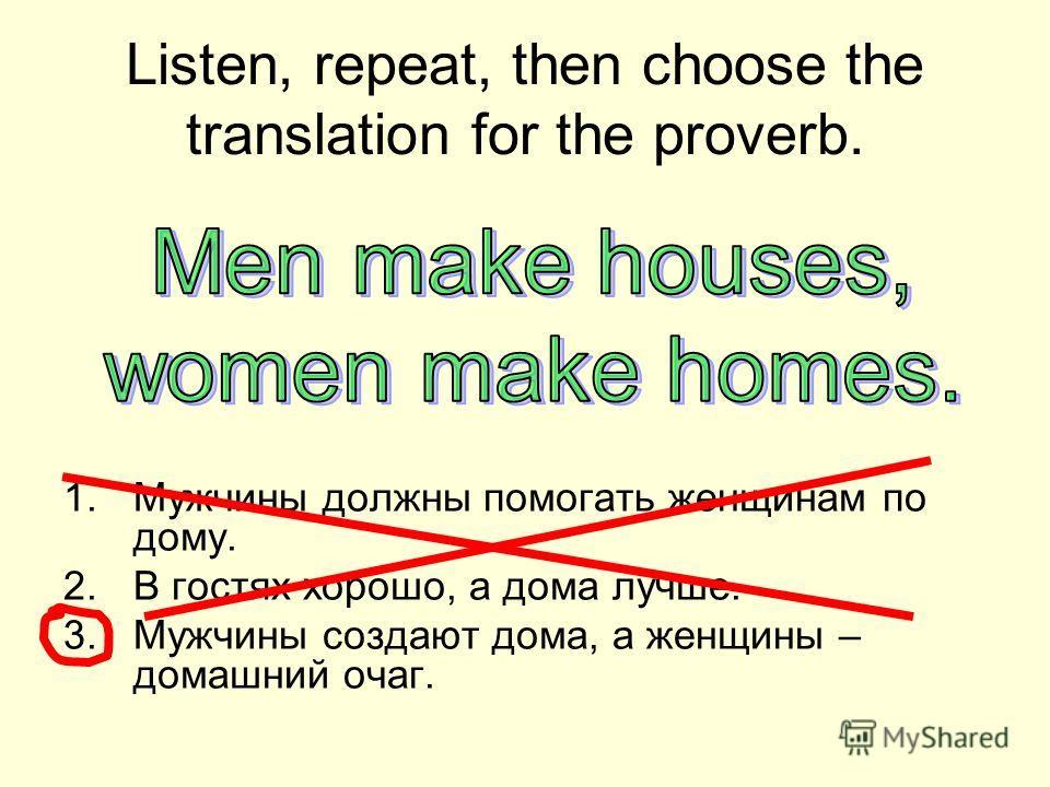 Listen, repeat, then choose the translation for the proverb. 1.Мужчины должны помогать женщинам по дому. 2.В гостях хорошо, а дома лучше. 3.Мужчины создают дома, а женщины – домашний очаг.