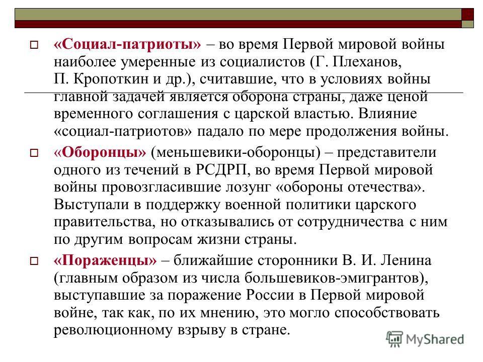 «Социал-патриоты» – во время Первой мировой войны наиболее умеренные из социалистов (Г. Плеханов, П. Кропоткин и др.), считавшие, что в условиях войны главной задачей является оборона страны, даже ценой временного соглашения с царской властью. Влияни