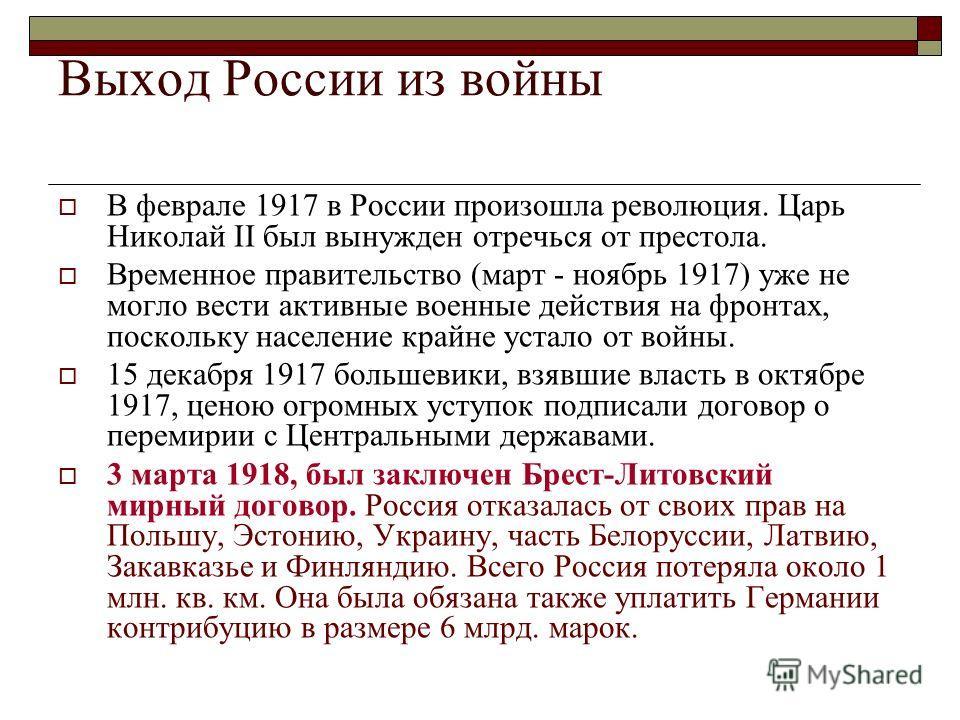Выход России из войны В феврале 1917 в России произошла революция. Царь Николай II был вынужден отречься от престола. Временное правительство (март - ноябрь 1917) уже не могло вести активные военные действия на фронтах, поскольку население крайне уст