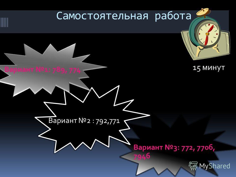 Самостоятельная работа Вариант 1: 789, 774 Вариант 3: 772, 770б, 794б Вариант 2 : 792,771 15 минут