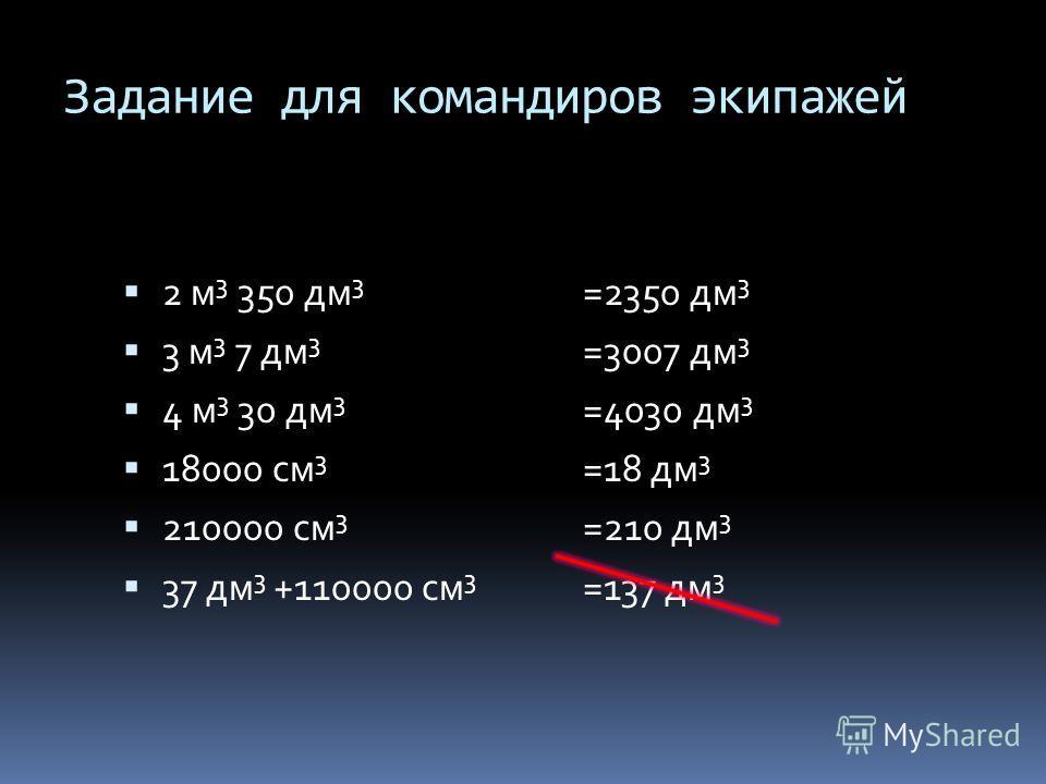 Задание для командиров экипажей 2 м 3 350 дм 3 3 м 3 7 дм 3 4 м 3 30 дм 3 18000 см 3 210000 см 3 37 дм 3 +110000 см 3 =2350 дм 3 =3007 дм 3 =4030 дм 3 =18 дм 3 =210 дм 3 =137 дм 3