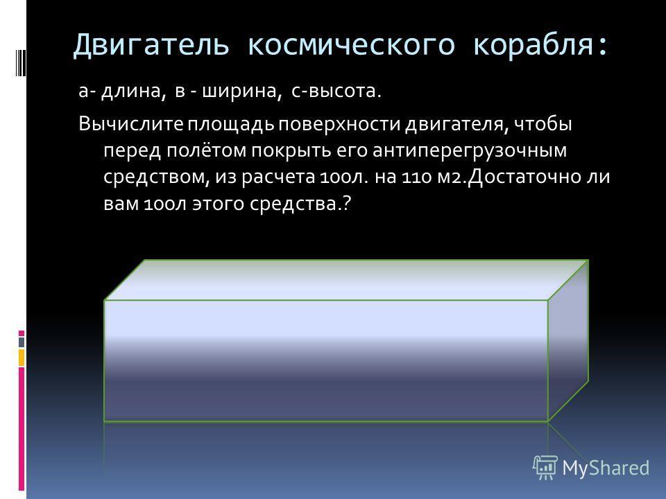 Двигатель космического корабля: а- длина, в - ширина, с-высота. Вычислите площадь поверхности двигателя, чтобы перед полётом покрыть его антиперегрузочным средством, из расчета 100л. на 110 м2.Достаточно ли вам 100л этого средства.?