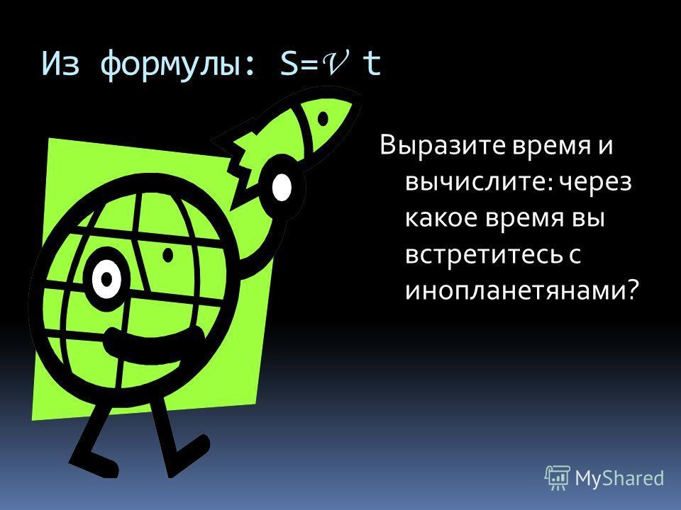 Из формулы: S= V t Выразите время и вычислите: через какое время вы встретитесь с инопланетянами?