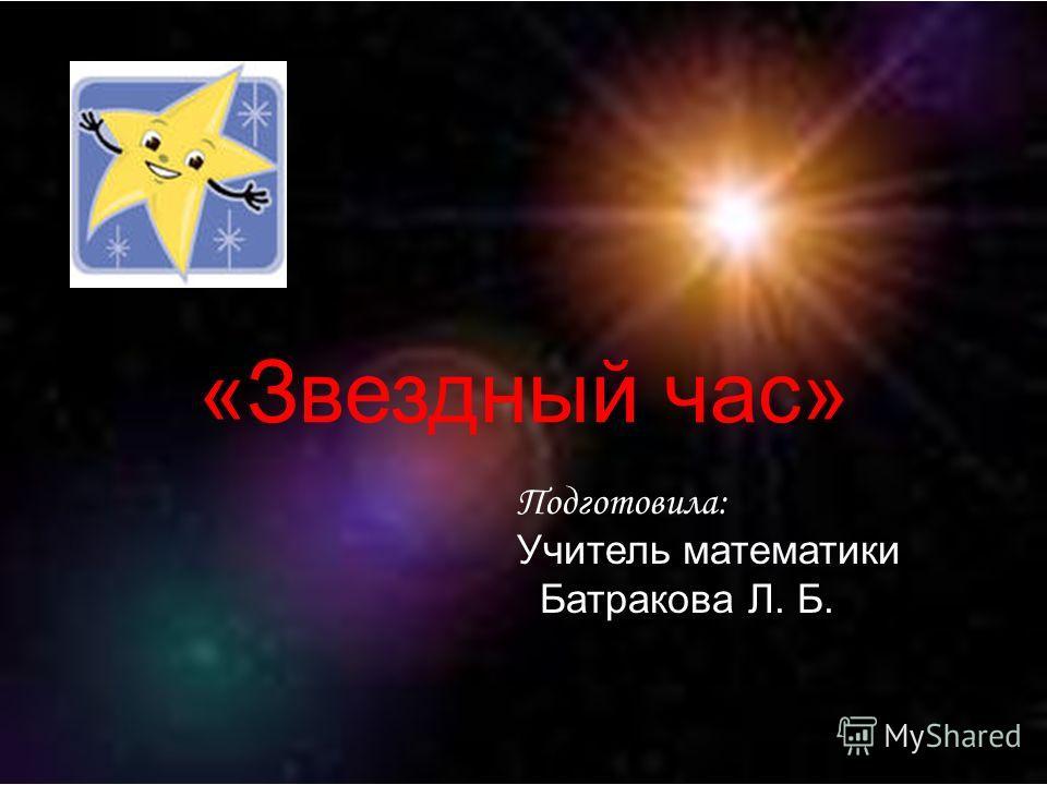 «Звездный час» Подготовила: Учитель математики Батракова Л. Б.
