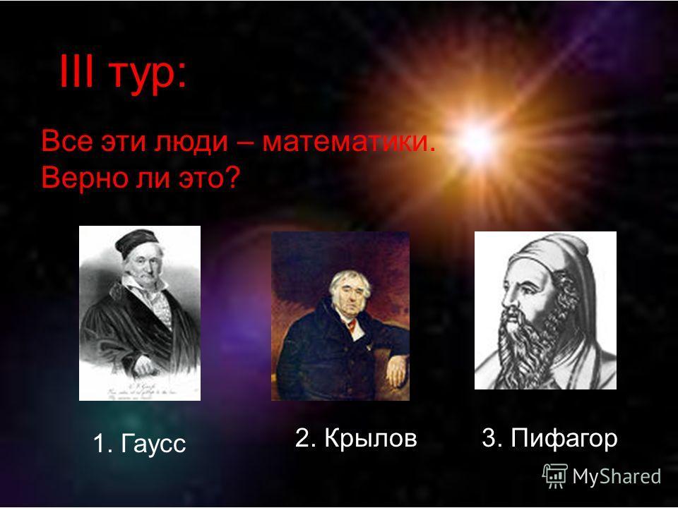 III тур: Все эти люди – математики. Верно ли это? 1. Гаусс 2. Крылов3. Пифагор