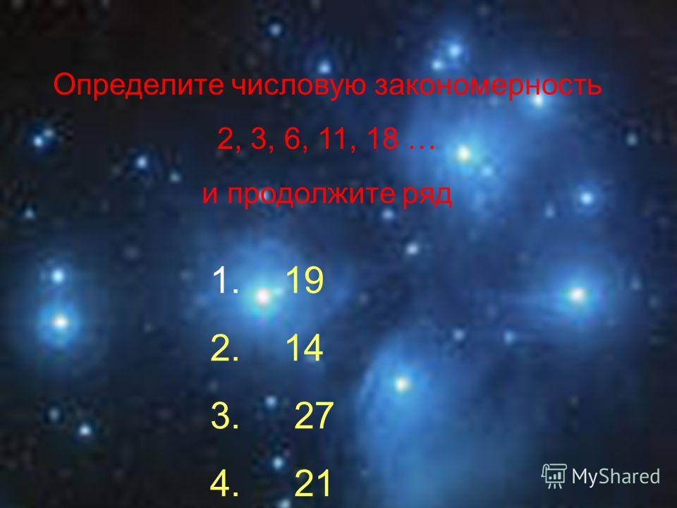 Определите числовую закономерность 2, 3, 6, 11, 18 … и продолжите ряд 1. 19 2. 14 3. 27 4. 21