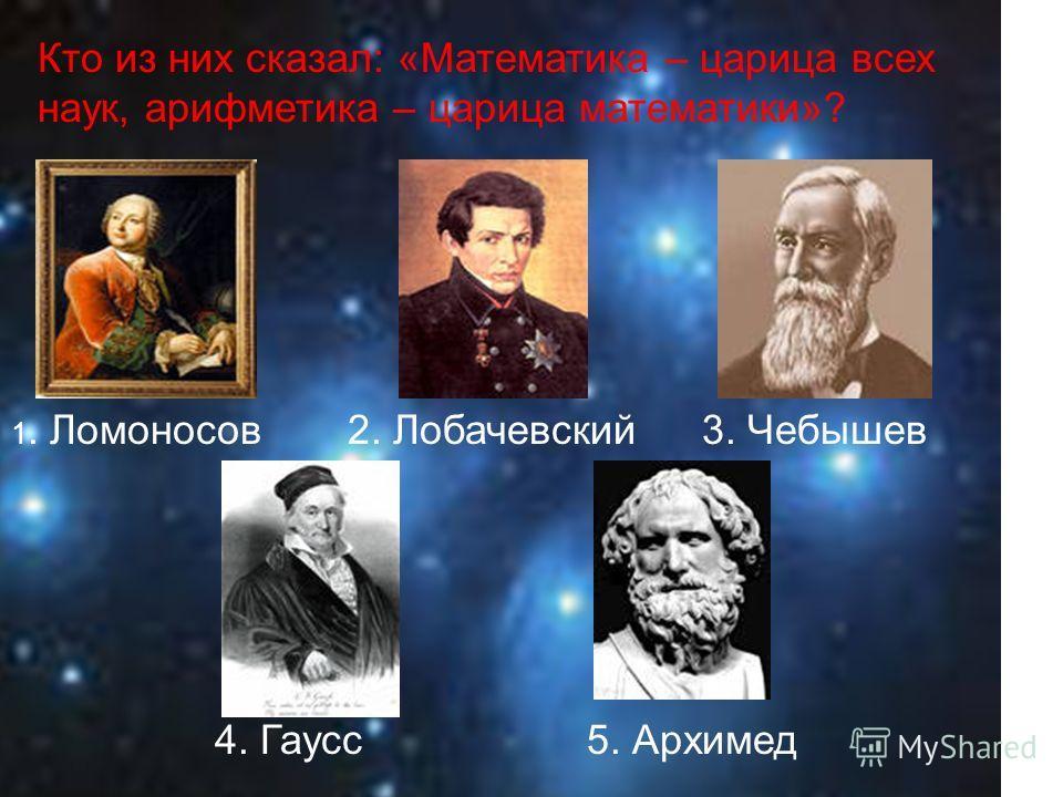 1. Ломоносов2. Лобачевский3. Чебышев 4. Гаусс5. Архимед Кто из них сказал: «Математика – царица всех наук, арифметика – царица математики»?