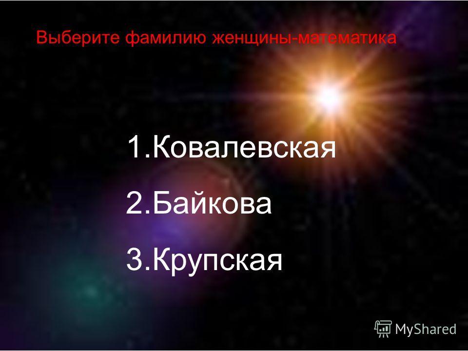 1.Ковалевская 2.Байкова 3.Крупская Выберите фамилию женщины-математика
