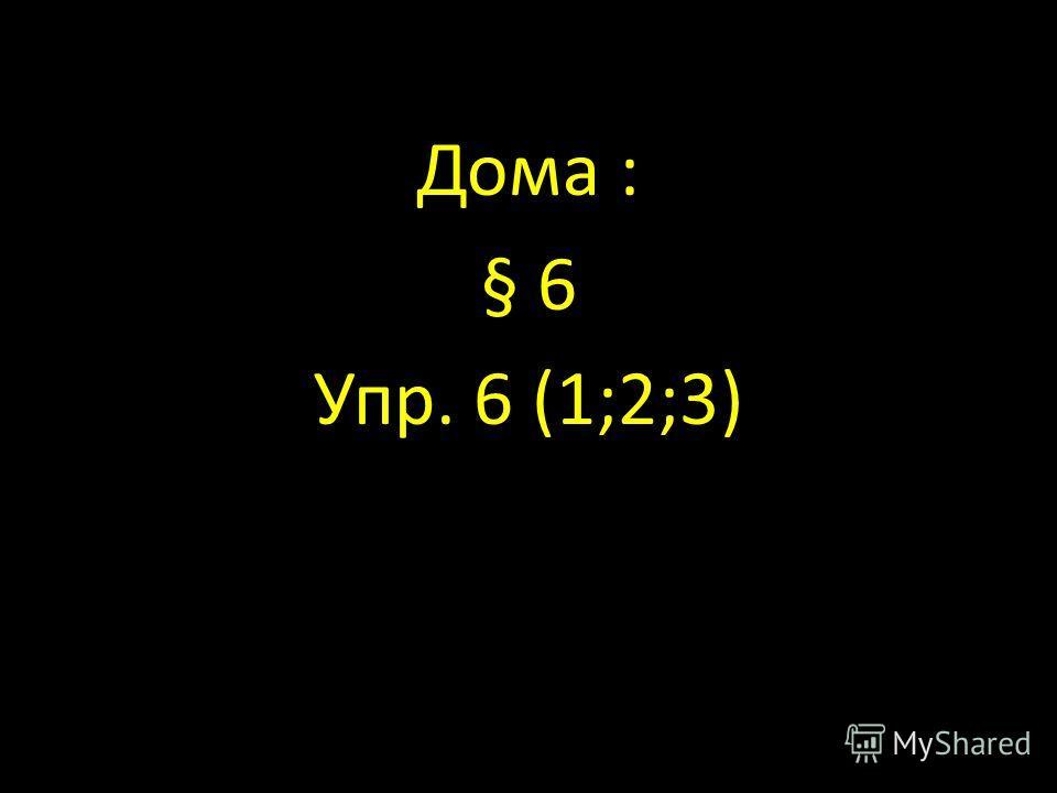 Дома : § 6 Упр. 6 (1;2;3)
