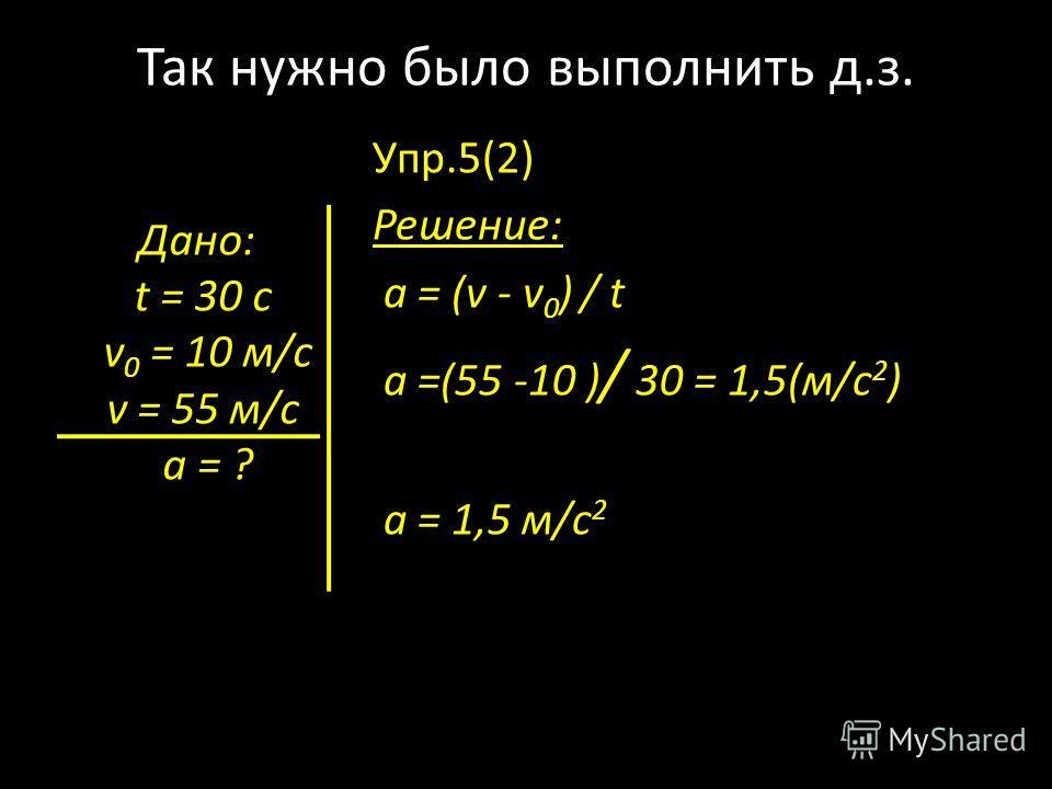 Так нужно было выполнить д.з. Упр.5(2) Решение: а = (v - v 0 ) / t а =(55 -10 ) / 30 = 1,5(м/с 2 ) а = 1,5 м/с 2 Дано: t = 30 c v 0 = 10 м/с v = 55 м/с а = ?