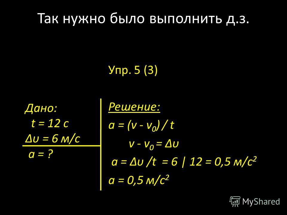 Так нужно было выполнить д.з. Упр. 5 (3) Решение: а = (v - v 0 ) / t v - v 0 = υ а = υ /t = 6 | 12 = 0,5 м/с 2 а = 0,5 м/с 2 Дано: t = 12 c υ = 6 м/с а = ?