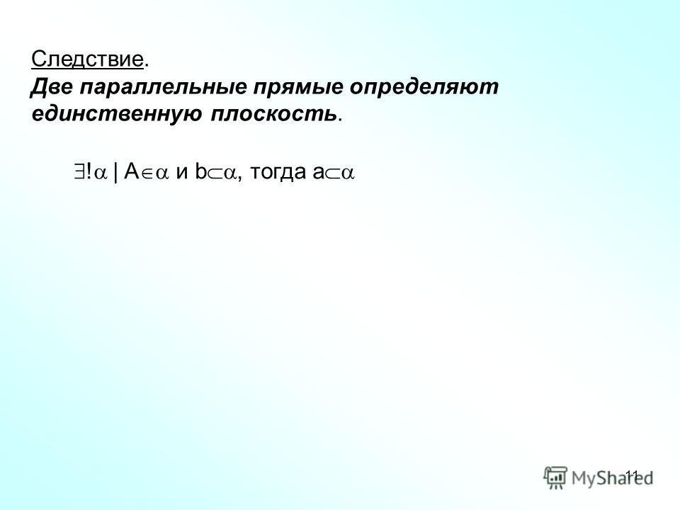 11 Следствие. Две параллельные прямые определяют единственную плоскость. ! | A и b, тогда a