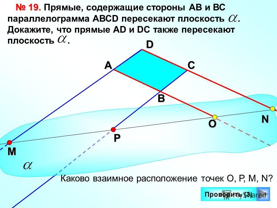 17 Проверить (3) 19. 19. Прямые, содержащие стороны АВ и ВС параллелограмма AВСD пересекают плоскость. Докажите, что прямые AD и DC также пересекают плоскость.СА О D Каково взаимное расположение точек О, Р, М, N? Р М N В