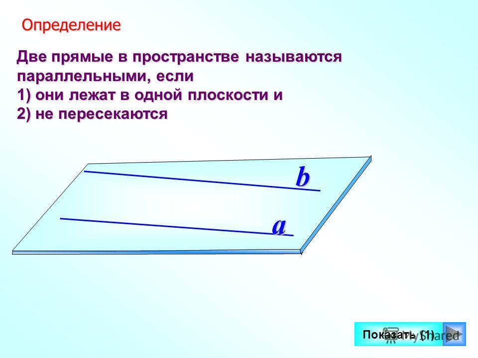 4 Две прямые в пространстве называются параллельными, если 1) они лежат в одной плоскости и 2) не пересекаются a b Определение Определение Показать (1)