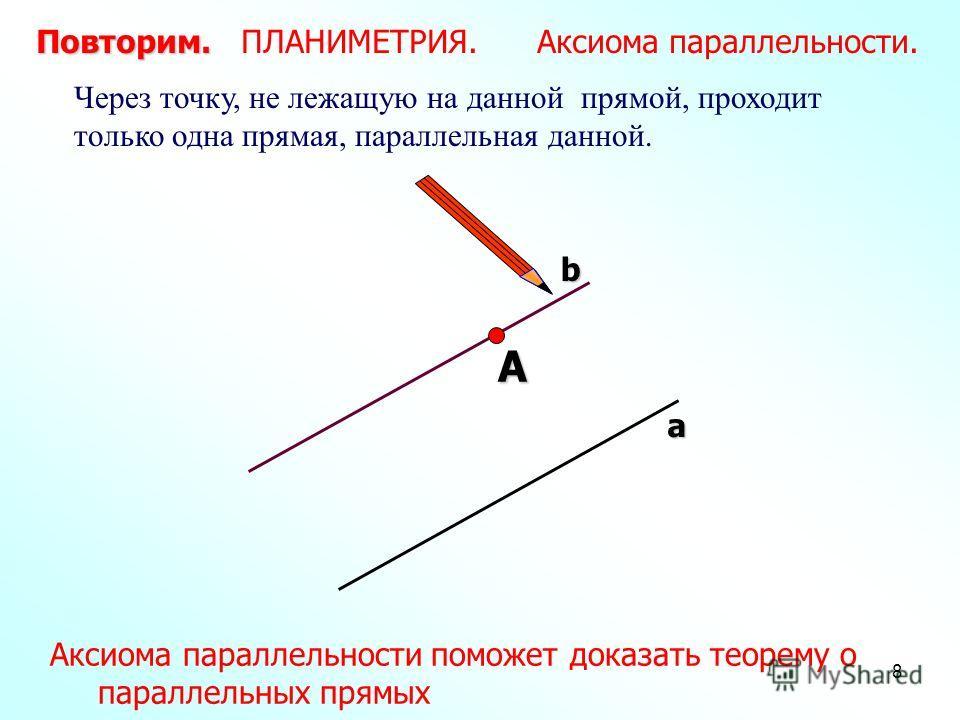 8 А Через точку, не лежащую на данной прямой, проходит только одна прямая, параллельная данной. Повторим. Повторим. ПЛАНИМЕТРИЯ. Аксиома параллельности. а b Аксиома параллельности поможет доказать теорему о параллельных прямых