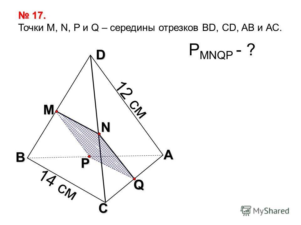Q А С В D N M P 17. 17. Точки М, N, P и Q – середины отрезков BD, CD, AB и АС. Р MNQP - ? 12 см 14 см