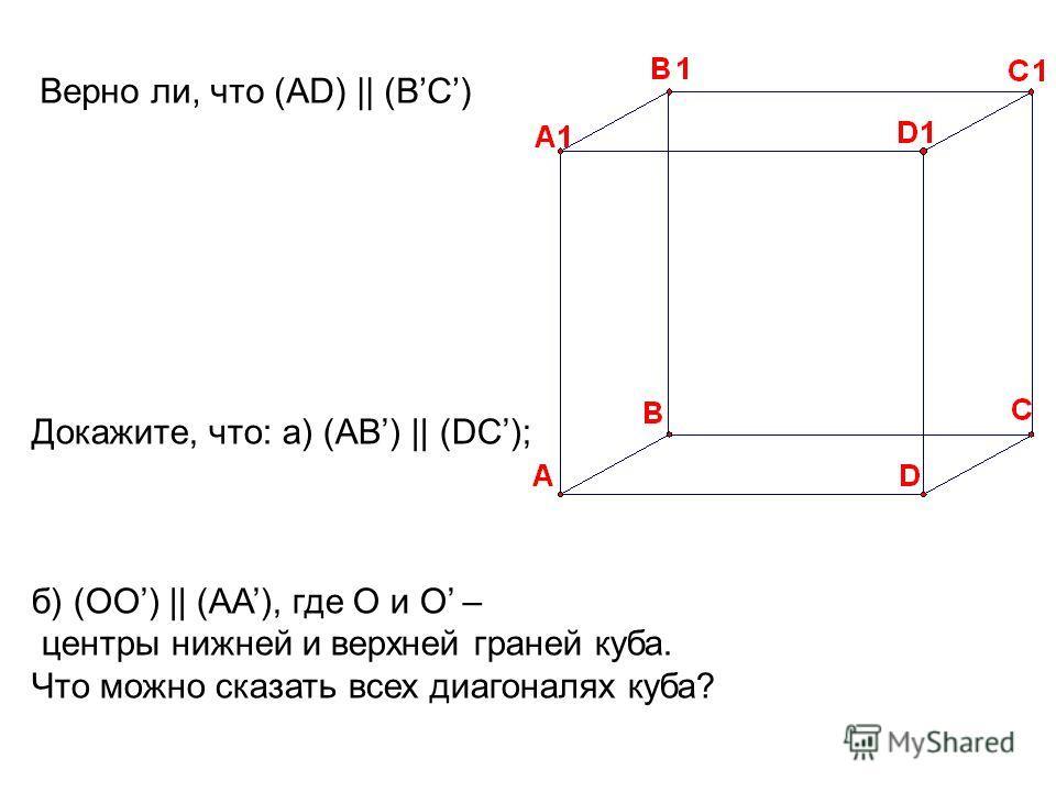 Докажите, что: а) (AB) || (DC); б) (OO) || (AA), где О и О – центры нижней и верхней граней куба. Что можно сказать всех диагоналях куба? Верно ли, что (AD) || (BC)