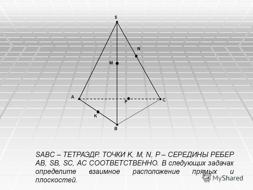 A B P M N C S K SABC – ТЕТРАЭДР. ТОЧКИ K, M, N, P – СЕРЕДИНЫ РЕБЕР AB, SB, SC, AC СООТВЕТСТВЕННО. В следующих задачах определите взаимное расположение прямых и плоскостей.