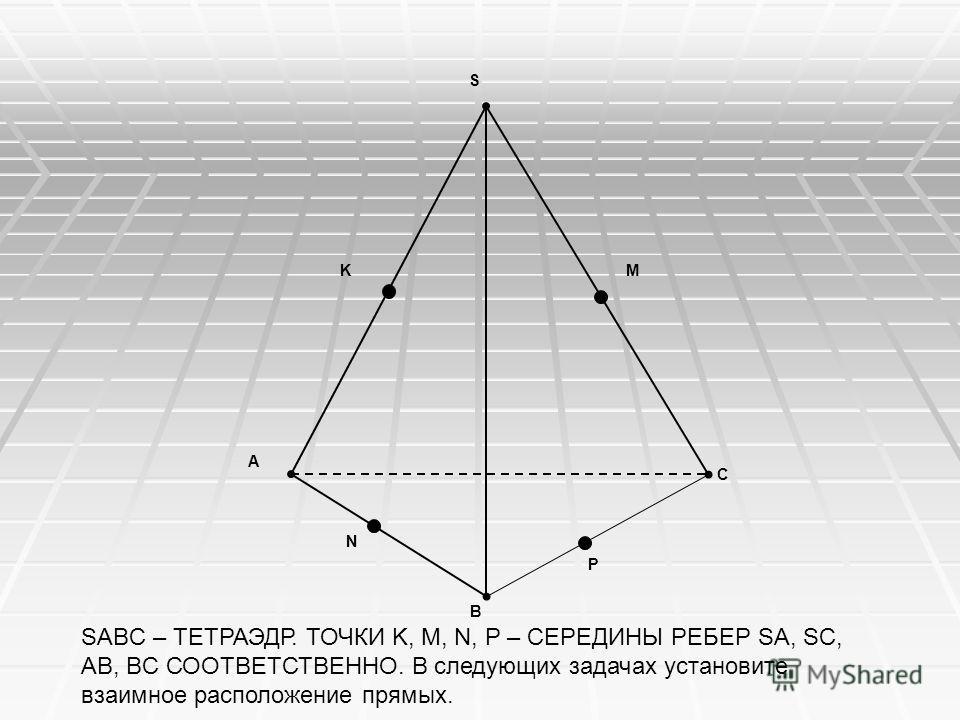 SABC – ТЕТРАЭДР. ТОЧКИ K, M, N, P – СЕРЕДИНЫ РЕБЕР SA, SC, AB, BC СООТВЕТСТВЕННО. В следующих задачах установите взаимное расположение прямых. A B P M N C S K