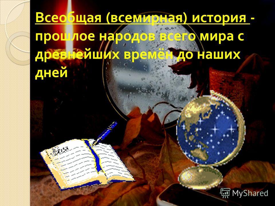Всеобщая (всемирная) история - прошлое народов всего мира с древнейших времён до наших дней
