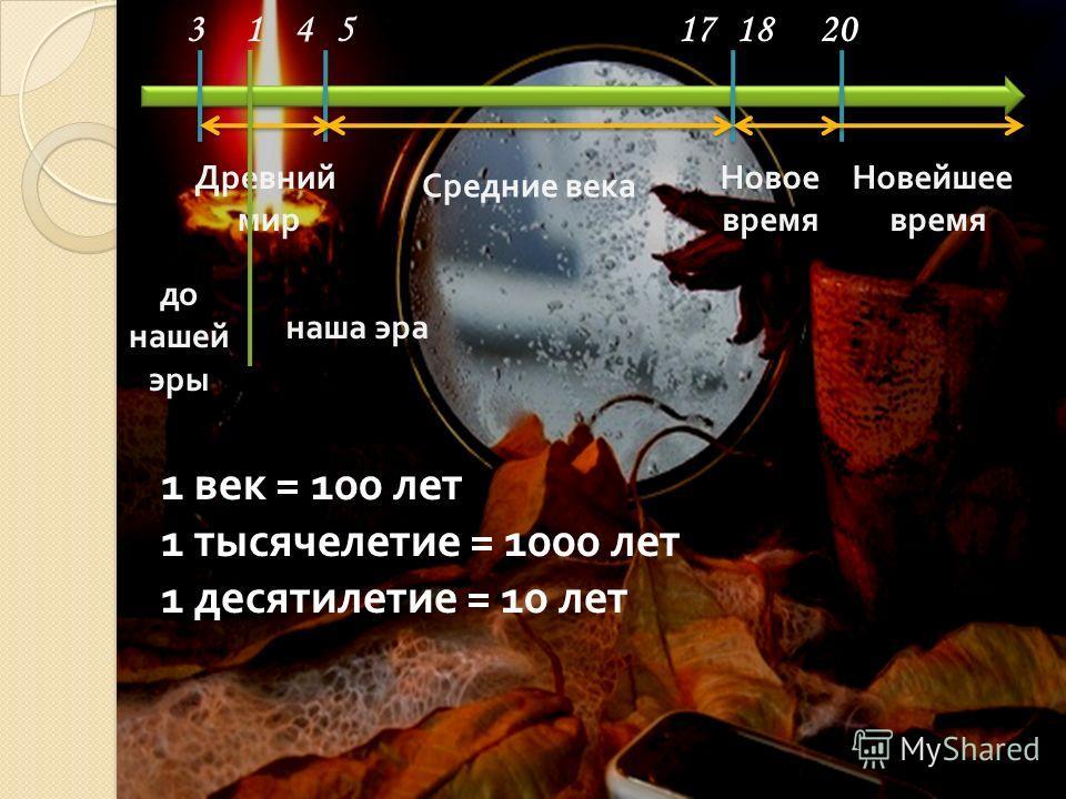 Древний мир Средние века Новое время Новейшее время до нашей эры наша эра 3145171820 1 век = 100 лет 1 тысячелетие = 1000 лет 1 десятилетие = 10 лет