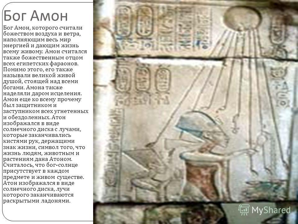 Бог Амон Бог Амон, которого считали божеством воздуха и ветра, наполняющим весь мир энергией и дающим жизнь всему живому. Амон считался также божественным отцом всех египетских фараонов. Помимо этого, его также называли великой живой душой, стоящей н
