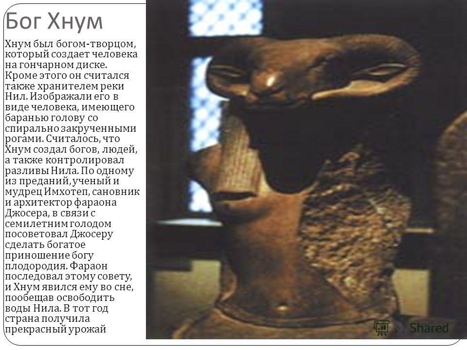 Бог Хнум Хнум был богом - творцом, который создает человека на гончарном диске. Кроме этого он считался также хранителем реки Нил. Изображали его в виде человека, имеющего баранью голову со спирально закрученными рогами. Считалось, что Хнум создал бо