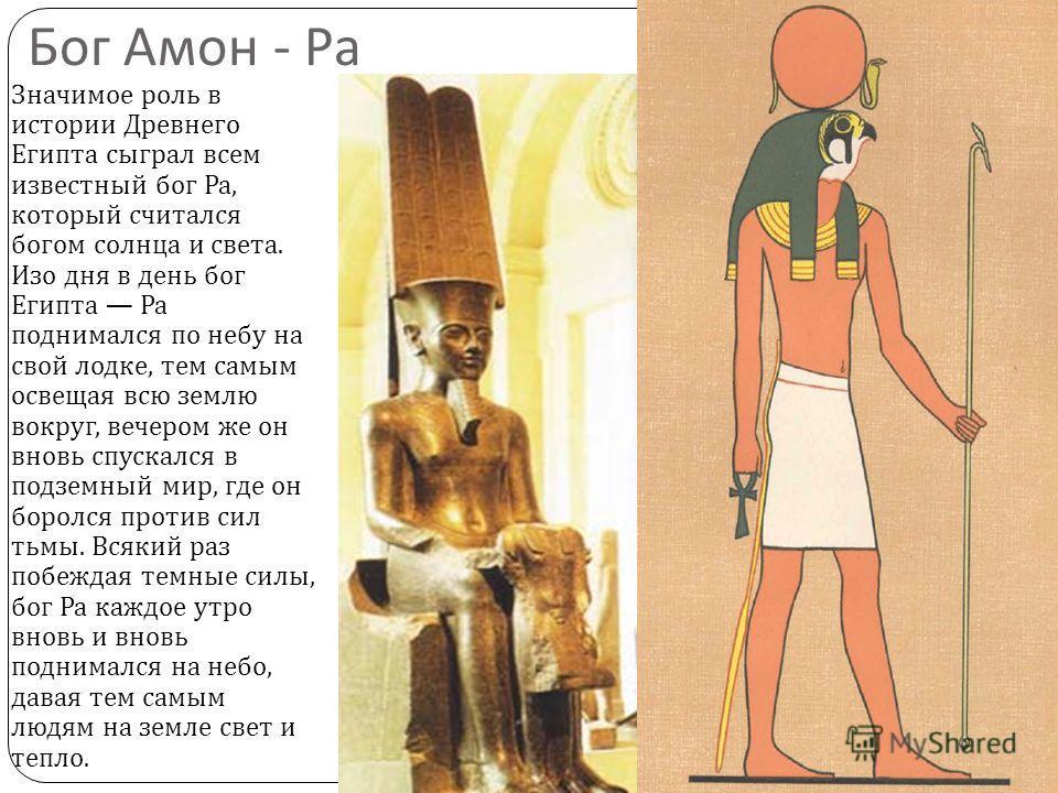 Бог Амон - Ра Значимое роль в истории Древнего Египта сыграл всем известный бог Ра, который считался богом солнца и света. Изо дня в день бог Египта Ра поднимался по небу на свой лодке, тем самым освещая всю землю вокруг, вечером же он вновь спускалс