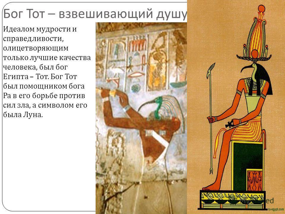 Бог Тот – взвешивающий душу Идеалом мудрости и справедливости, олицетворяющим только лучшие качества человека, был бог Египта – Тот. Бог Тот был помощником бога Ра в его борьбе против сил зла, а символом его была Луна.