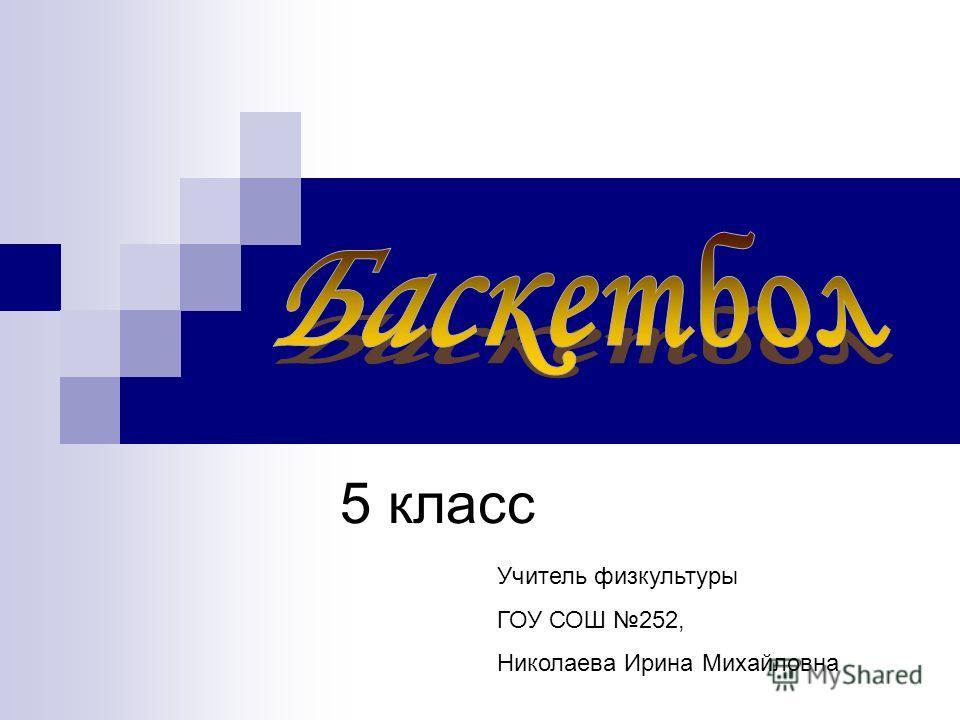 5 класс Учитель физкультуры ГОУ СОШ 252, Николаева Ирина Михайловна
