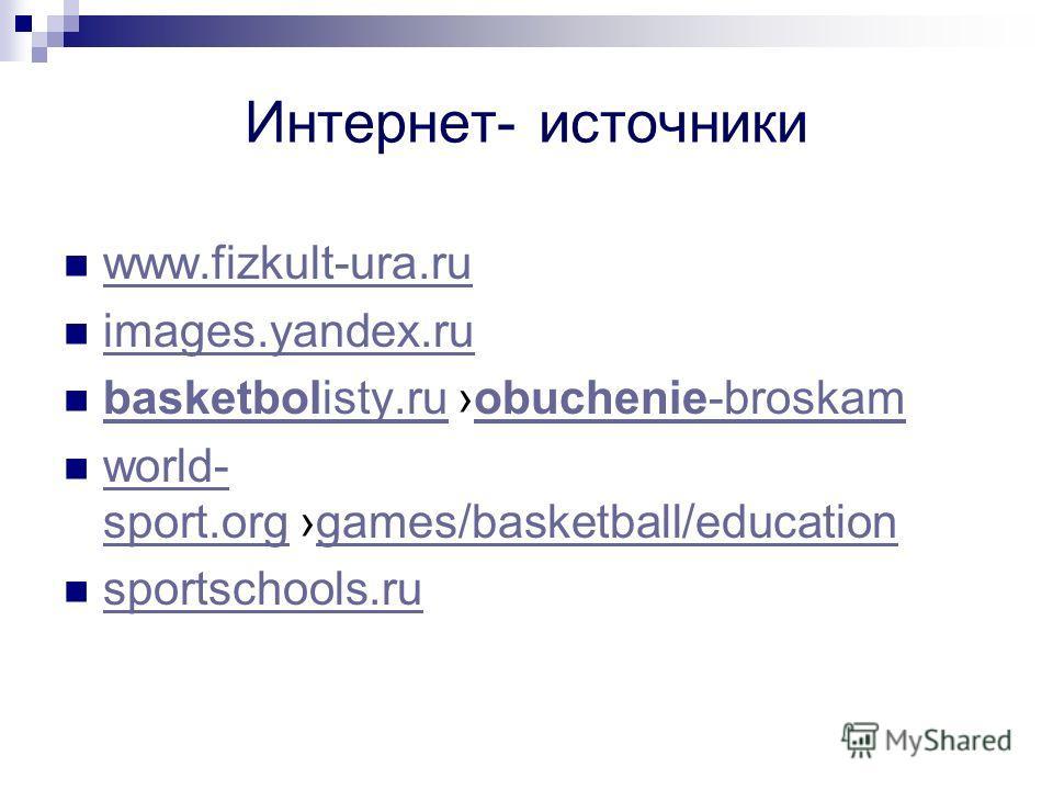Интернет- источники www.fizkult-ura.ru images.yandex.ru basketbolisty.ru obuchenie-broskam basketbolisty.ruobuchenie-broskam world- sport.org games/basketball/education world- sport.orggames/basketball/education sportschools.ru