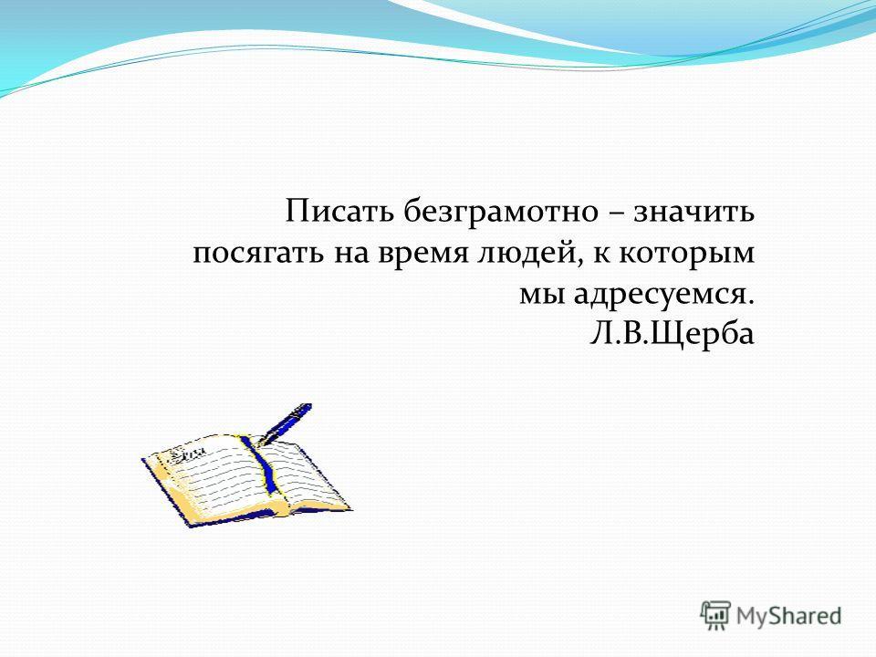 Писать безграмотно – значить посягать на время людей, к которым мы адресуемся. Л.В.Щерба