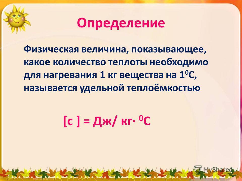 Определение Физическая величина, показывающее, какое количество теплоты необходимо для нагревания 1 кг вещества на 1 0 С, называется удельной теплоёмкостью [с ] = Дж/ кг 0 С