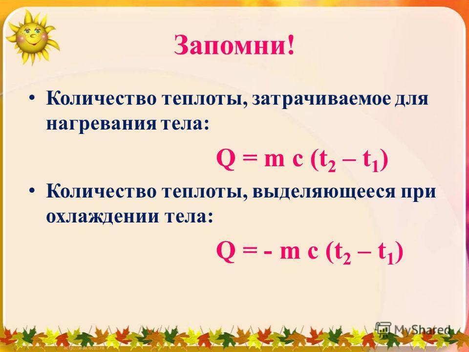 Запомни! Количество теплоты, затрачиваемое для нагревания тела: Q = m c (t 2 – t 1 ) Количество теплоты, выделяющееся при охлаждении тела: Q = - m c (t 2 – t 1 )