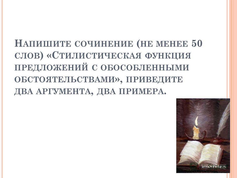 Н АПИШИТЕ СОЧИНЕНИЕ ( НЕ МЕНЕЕ 50 СЛОВ ) «С ТИЛИСТИЧЕСКАЯ ФУНКЦИЯ ПРЕДЛОЖЕНИЙ С ОБОСОБЛЕННЫМИ ОБСТОЯТЕЛЬСТВАМИ », ПРИВЕДИТЕ ДВА АРГУМЕНТА, ДВА ПРИМЕРА.